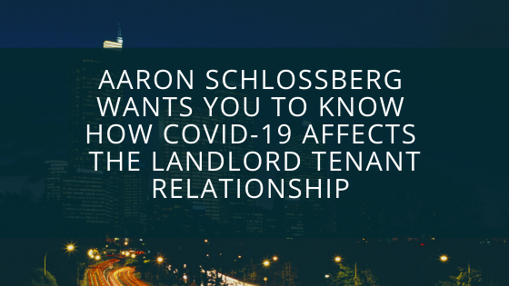 Aaron Schlossberg Wants You To Know How COVID-19 Affects the Landlord Tenant Relationship and Leads to Possible Strains